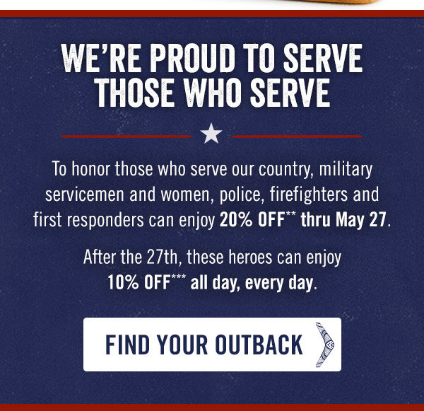 We're proud to serve those who serve. To honor those who serve our country, military servicemen and women, police, firefighters and first responders can enjoy 20% OFF** thru May 27. After the 27th, these heroes can enjoy 10% OFF*** all day, every day.