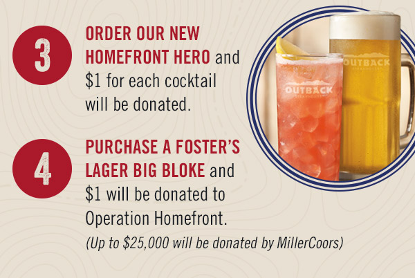 1. ADD $1 onto your check at the end of your dining experience in-restaurant or online. 2. DONATE A MEAL for a military family. 3. ORDER OUR NEW HOMEFRONT HERO and $1 for each cocktail will be donated. 4. PURCHASE A FOSTER'S LAGER BIG BLOKE and $1 will be donated to Operation Homefront. (Up to $25,000 will be donated by MillerCoors)